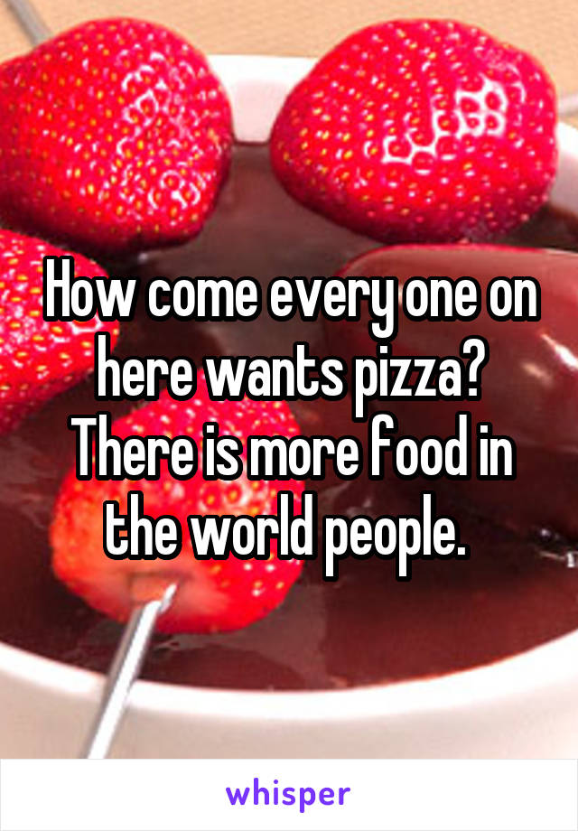 How come every one on here wants pizza? There is more food in the world people.