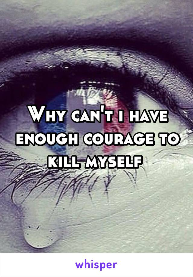 Why can't i have enough courage to kill myself