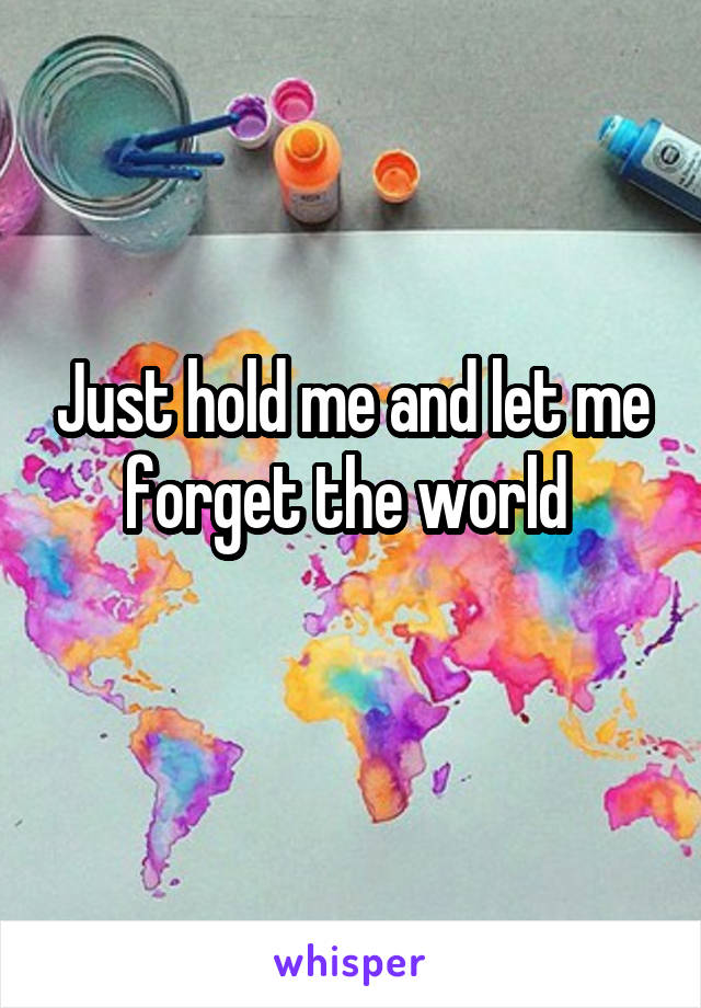 Just hold me and let me forget the world