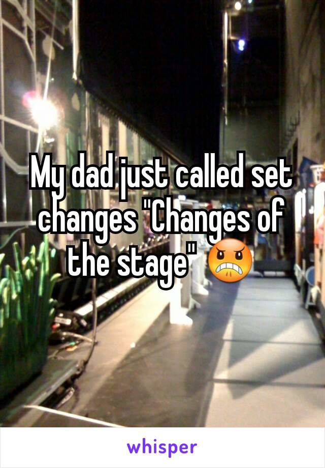 """My dad just called set changes """"Changes of the stage"""" 😠"""