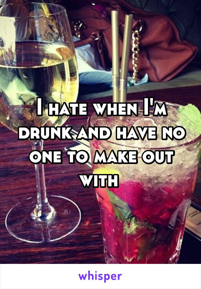 I hate when I'm drunk and have no one to make out with