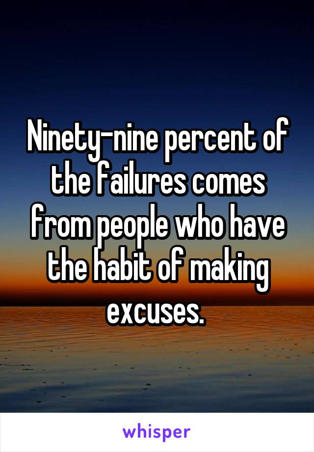 Ninety-nine percent of the failures comes from people who have the habit of making excuses.