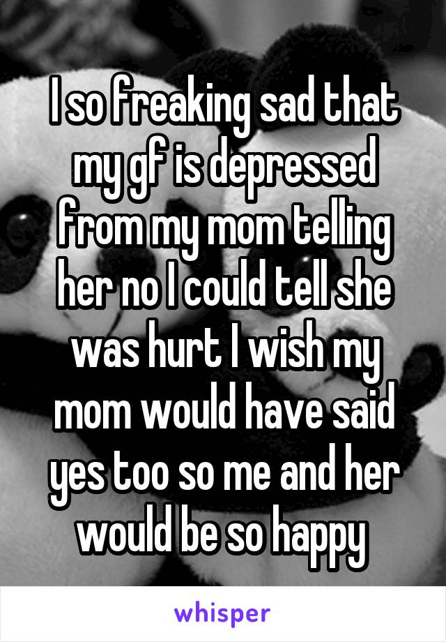 I so freaking sad that my gf is depressed from my mom telling her no I could tell she was hurt I wish my mom would have said yes too so me and her would be so happy