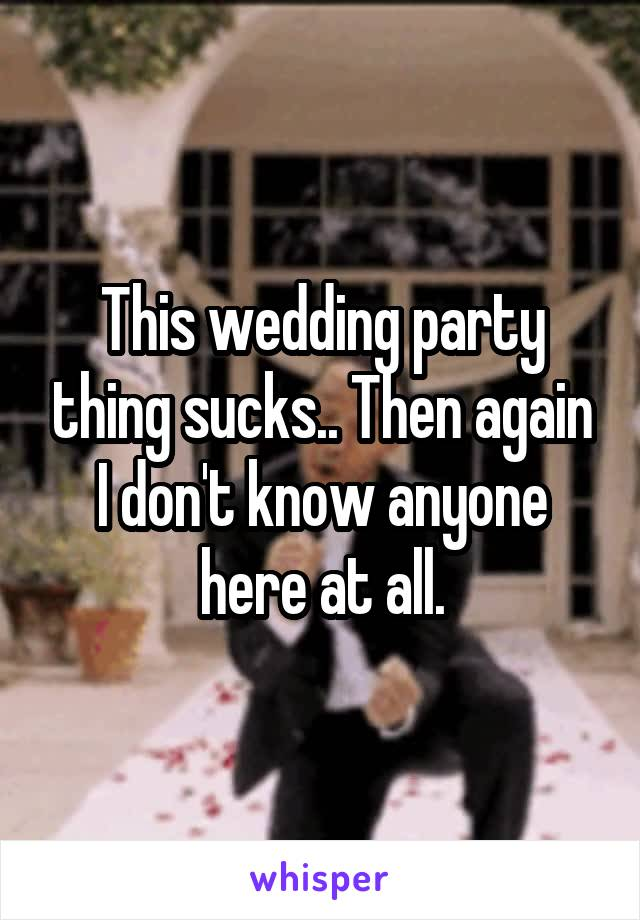 This wedding party thing sucks.. Then again I don't know anyone here at all.