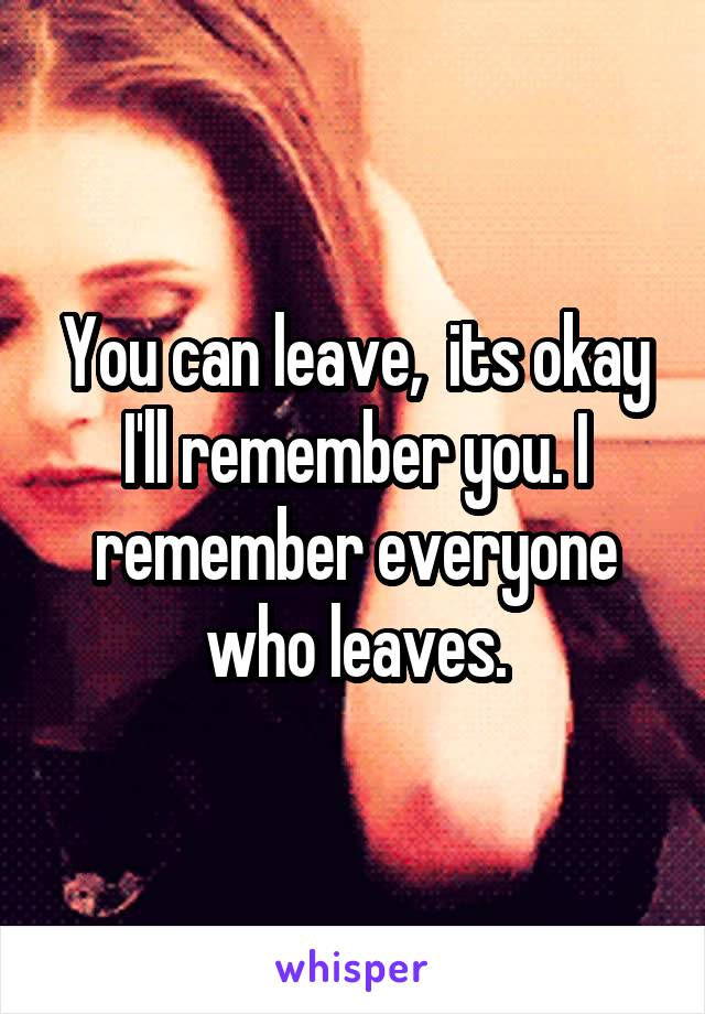 You can leave,  its okay I'll remember you. I remember everyone who leaves.