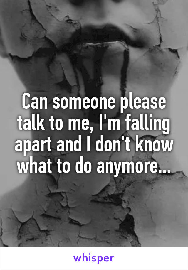 Can someone please talk to me, I'm falling apart and I don't know what to do anymore...