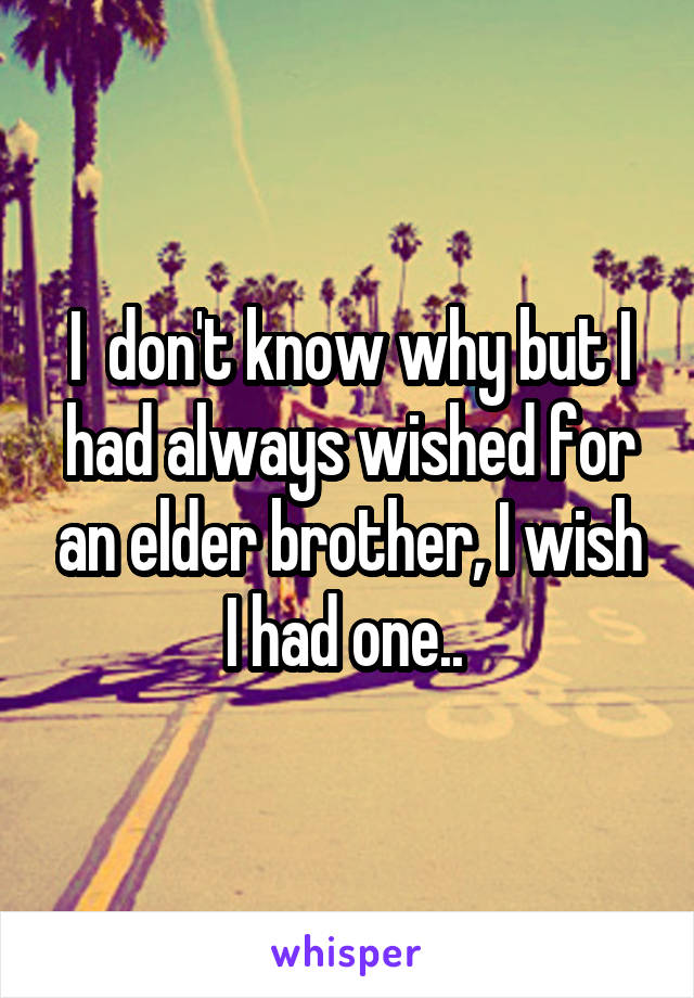 I  don't know why but I had always wished for an elder brother, I wish I had one..