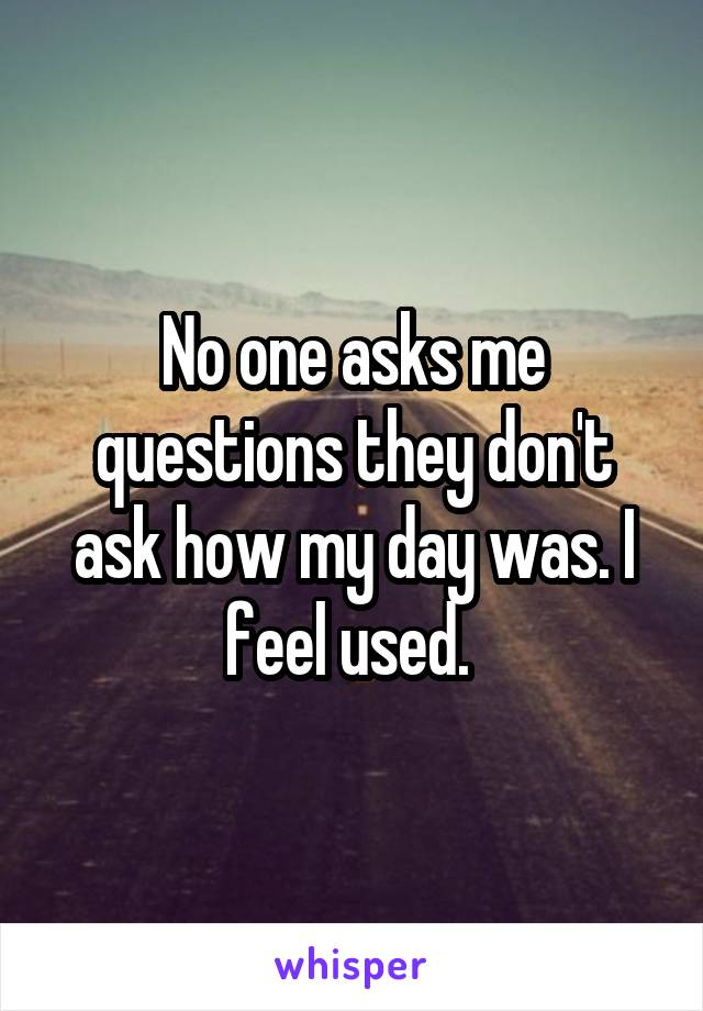 No one asks me questions they don't ask how my day was. I feel used.
