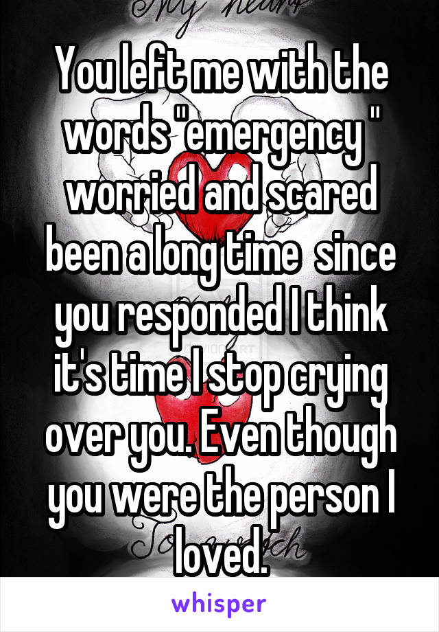 """You left me with the words """"emergency """" worried and scared been a long time  since you responded I think it's time I stop crying over you. Even though you were the person I loved."""