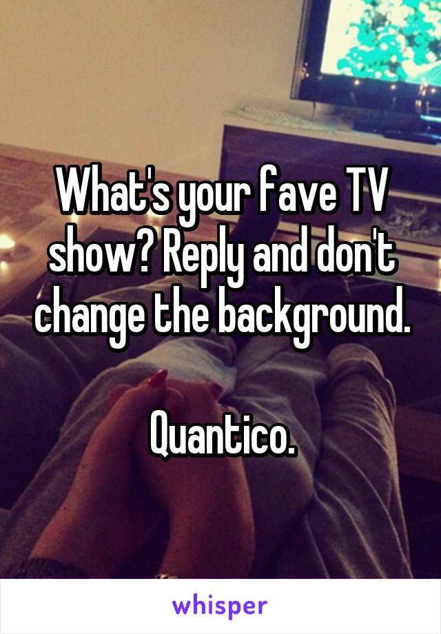 What's your fave TV show? Reply and don't change the background.  Quantico.