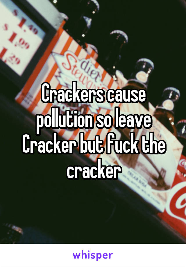 Crackers cause pollution so leave Cracker but fuck the cracker