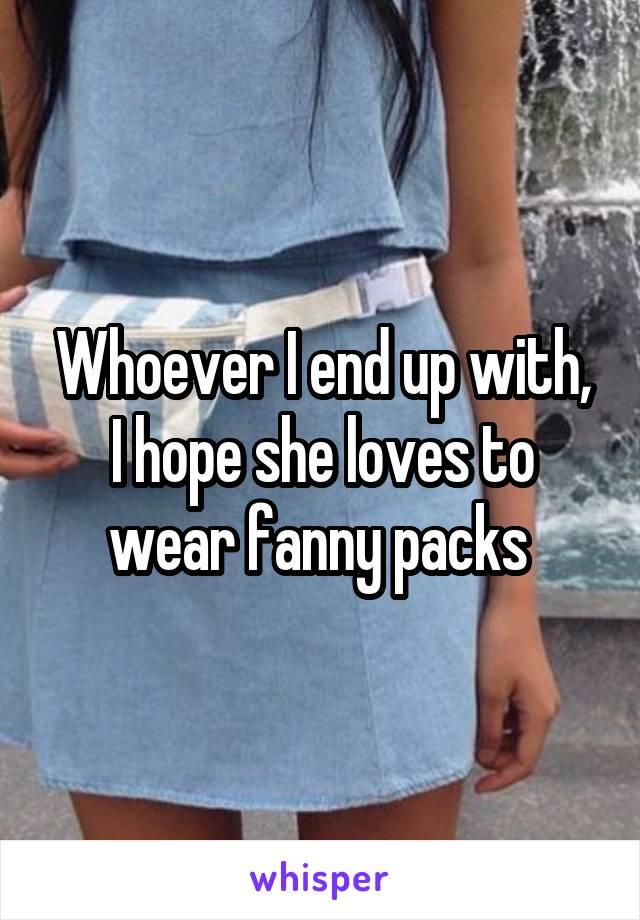 Whoever I end up with, I hope she loves to wear fanny packs