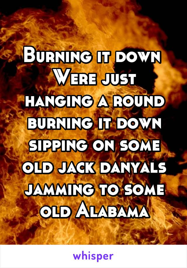 Burning it down  Were just hanging a round burning it down sipping on some old jack danyals jamming to some old Alabama