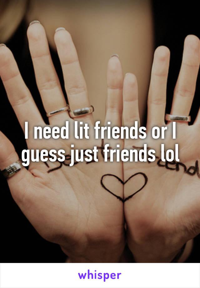 I need lit friends or I guess just friends lol