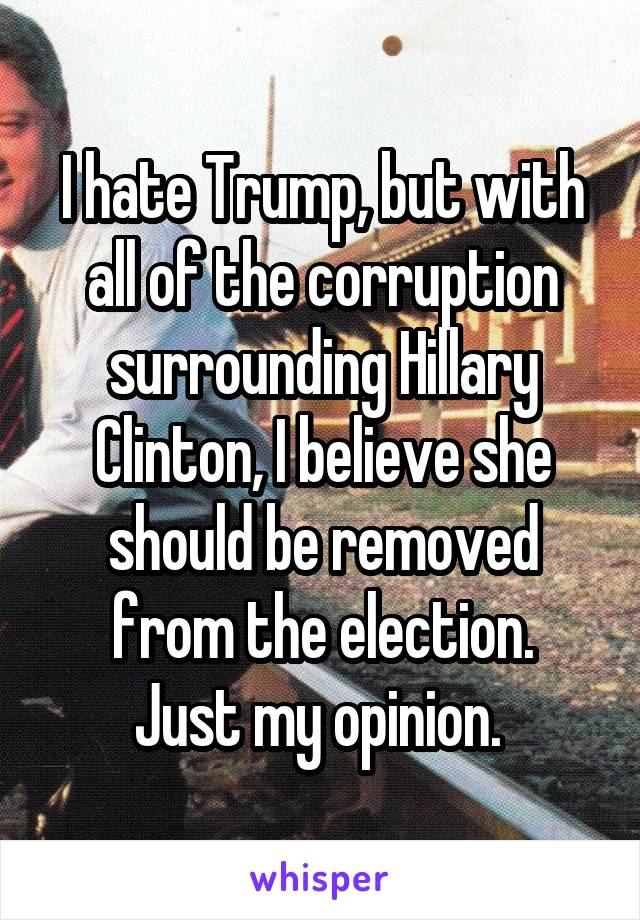 I hate Trump, but with all of the corruption surrounding Hillary Clinton, I believe she should be removed from the election. Just my opinion.