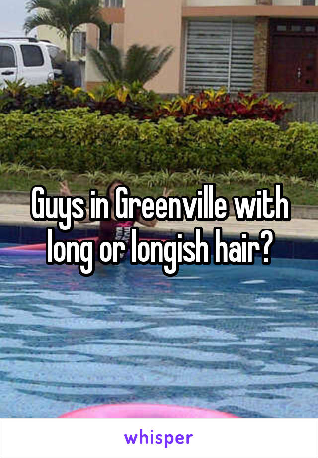 Guys in Greenville with long or longish hair?