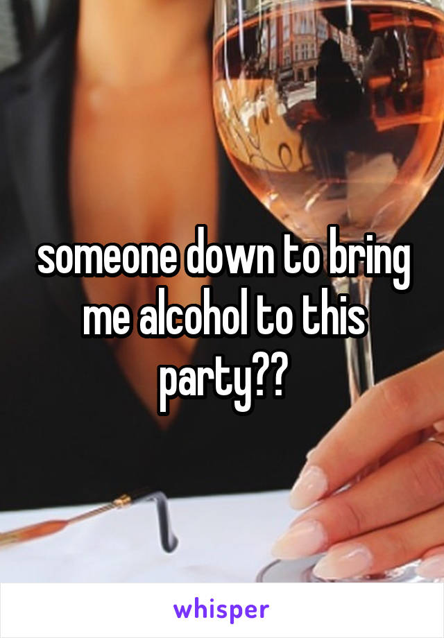 someone down to bring me alcohol to this party??