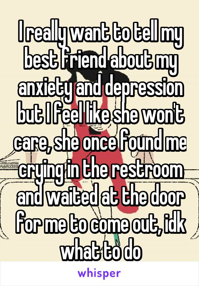 I really want to tell my best friend about my anxiety and depression but I feel like she won't care, she once found me crying in the restroom and waited at the door for me to come out, idk what to do