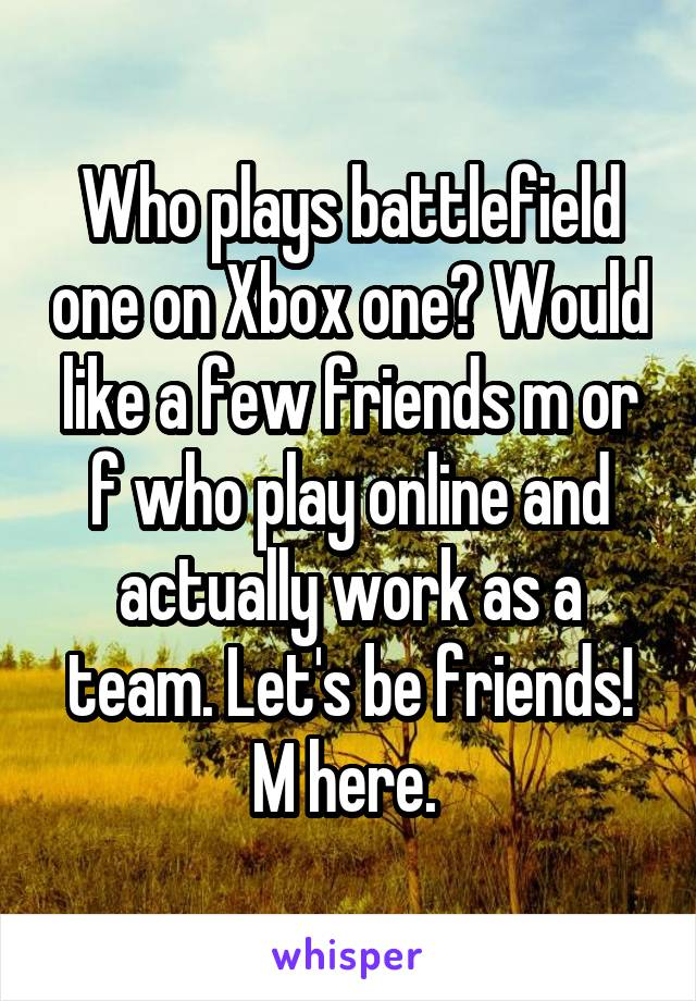 Who plays battlefield one on Xbox one? Would like a few friends m or f who play online and actually work as a team. Let's be friends! M here.