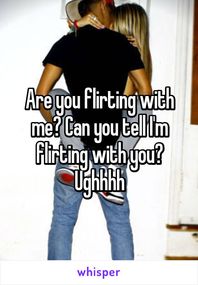 Are you flirting with me? Can you tell I'm flirting with you? Ughhhh
