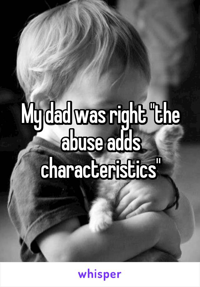 "My dad was right ""the abuse adds characteristics"""