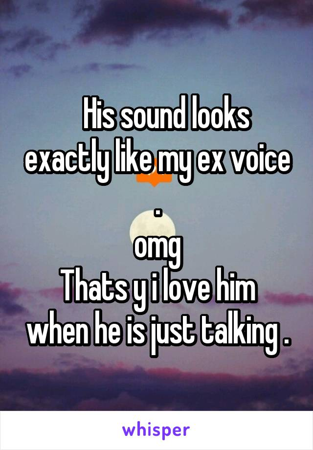 His sound looks exactly like my ex voice . omg Thats y i love him when he is just talking .