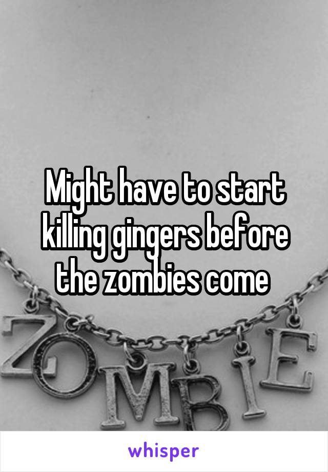 Might have to start killing gingers before the zombies come