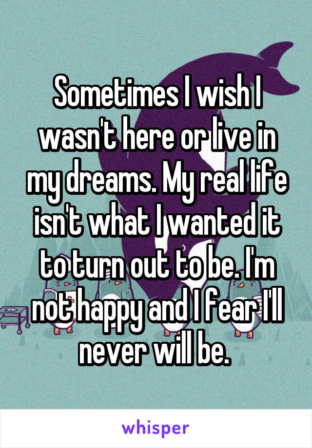 Sometimes I wish I wasn't here or live in my dreams. My real life isn't what I wanted it to turn out to be. I'm not happy and I fear I'll never will be.