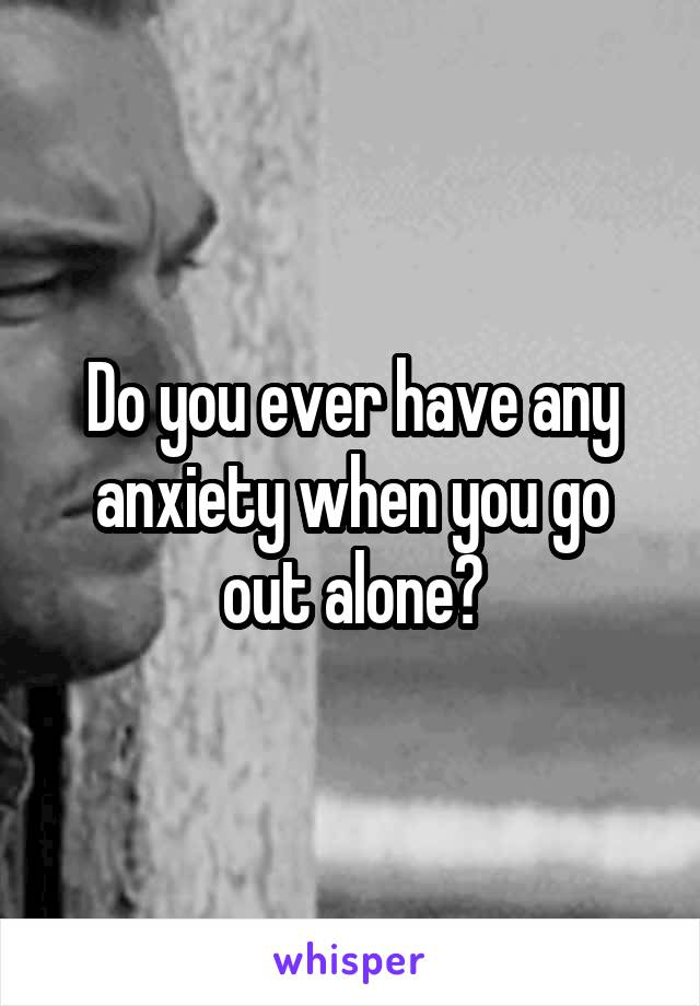 Do you ever have any anxiety when you go out alone?