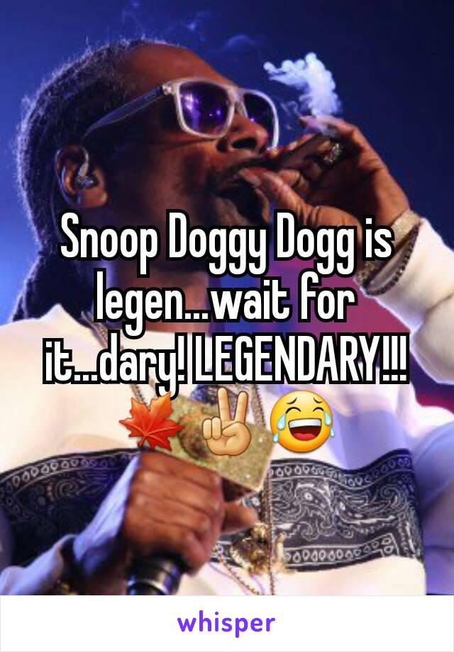 Snoop Doggy Dogg is legen...wait for it...dary! LEGENDARY!!! 🍁✌😂