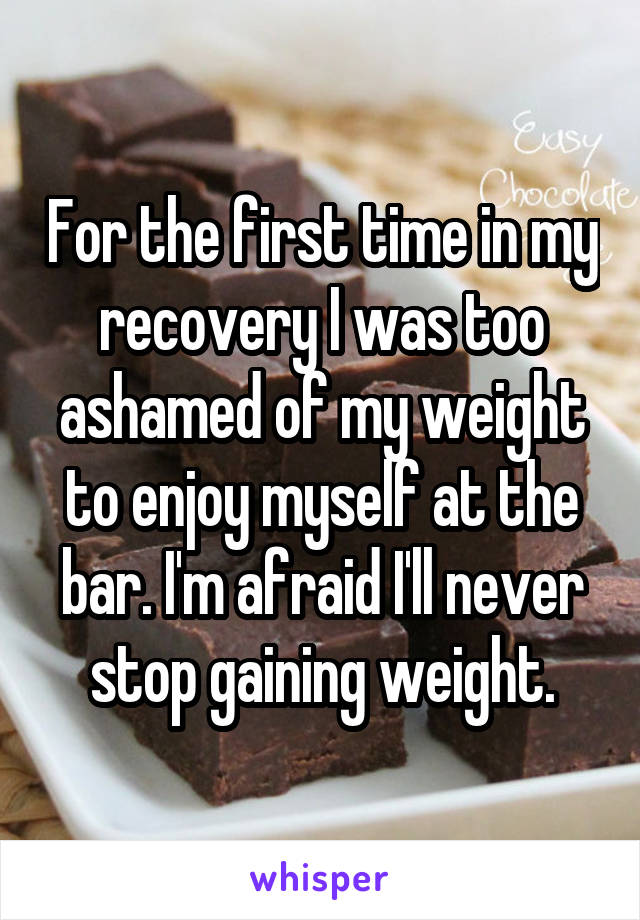 For the first time in my recovery I was too ashamed of my weight to enjoy myself at the bar. I'm afraid I'll never stop gaining weight.