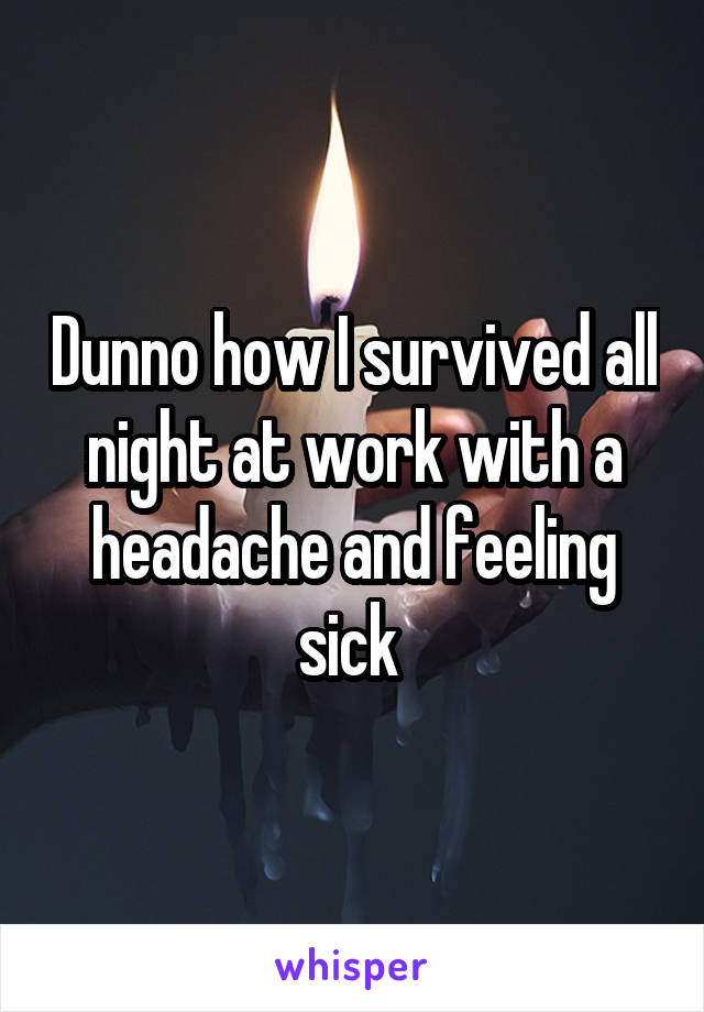 Dunno how I survived all night at work with a headache and feeling sick