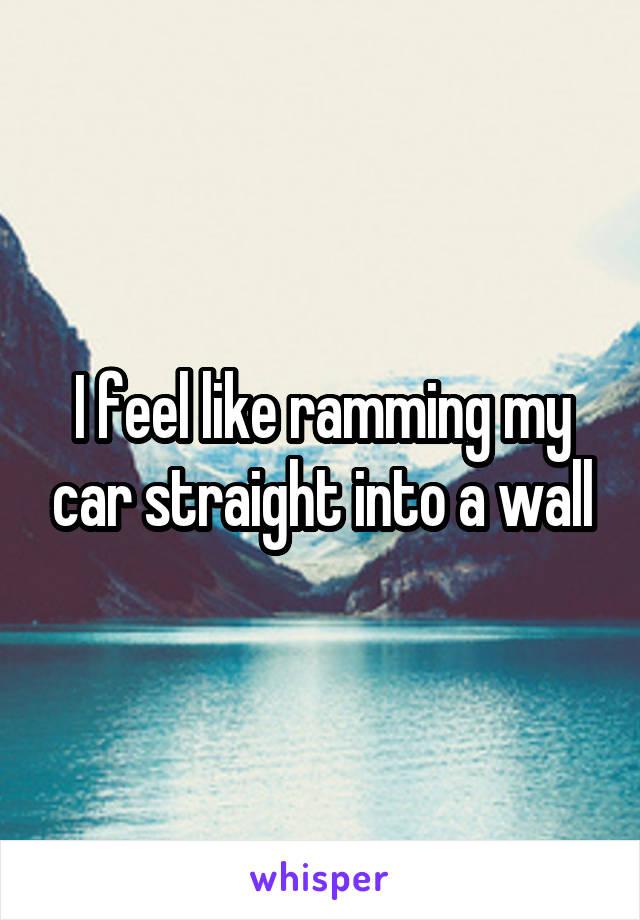 I feel like ramming my car straight into a wall