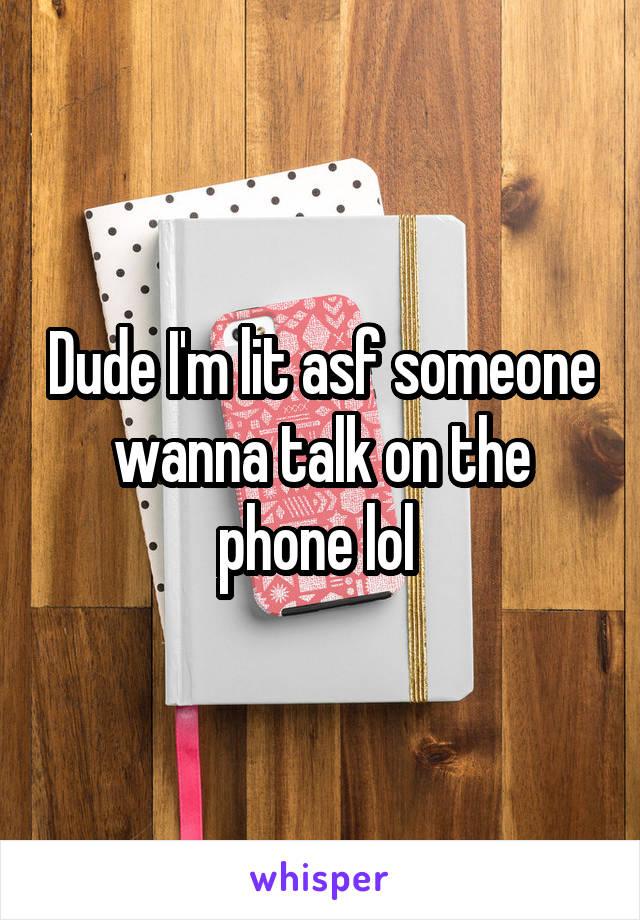Dude I'm lit asf someone wanna talk on the phone lol