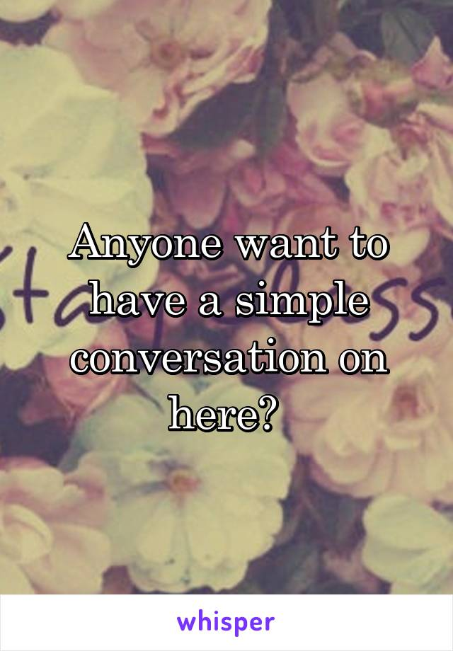 Anyone want to have a simple conversation on here?