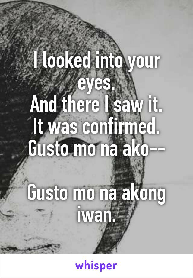 I looked into your eyes. And there I saw it. It was confirmed. Gusto mo na ako--  Gusto mo na akong iwan.