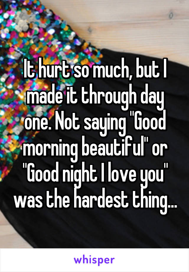 """It hurt so much, but I made it through day one. Not saying """"Good morning beautiful"""" or """"Good night I love you"""" was the hardest thing..."""