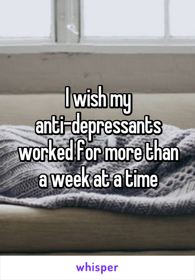 I wish my anti-depressants worked for more than a week at a time