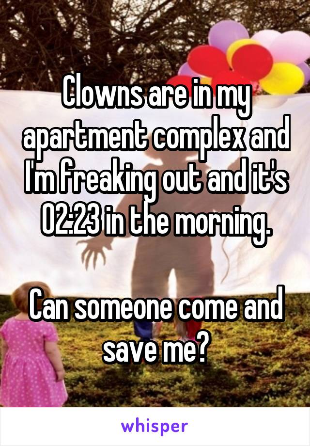 Clowns are in my apartment complex and I'm freaking out and it's 02:23 in the morning.  Can someone come and save me?