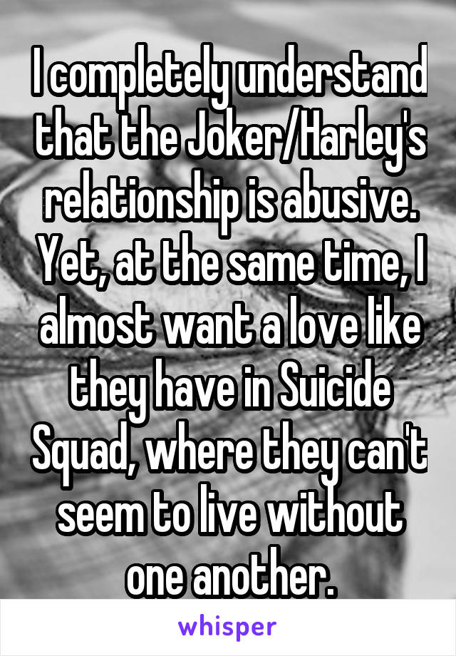 I completely understand that the Joker/Harley's relationship is abusive. Yet, at the same time, I almost want a love like they have in Suicide Squad, where they can't seem to live without one another.