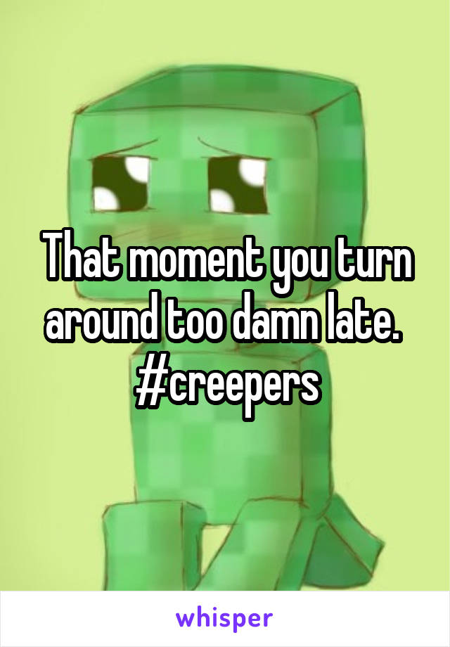 That moment you turn around too damn late.  #creepers