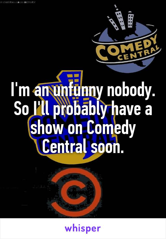 I'm an unfunny nobody. So I'll probably have a show on Comedy Central soon.