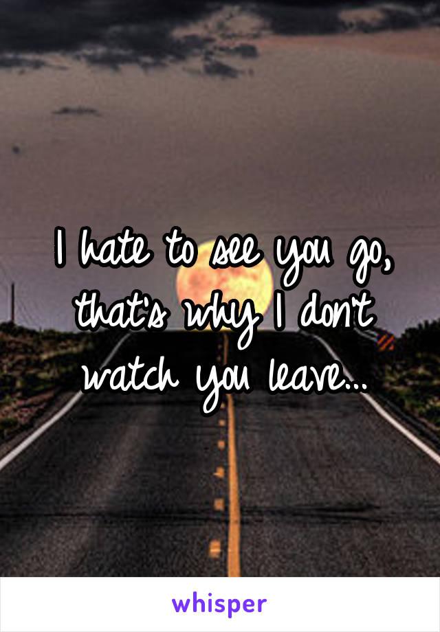 I hate to see you go, that's why I don't watch you leave...