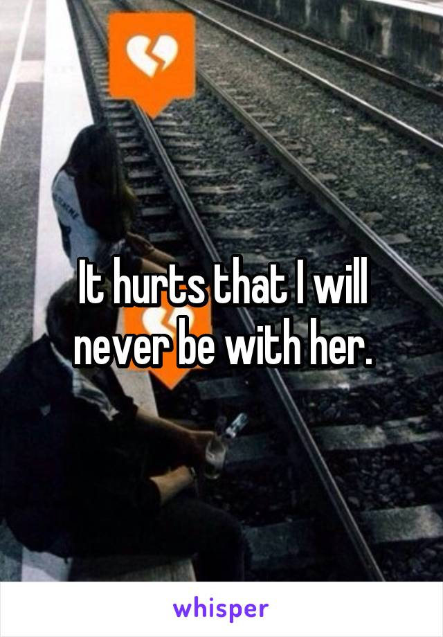 It hurts that I will never be with her.