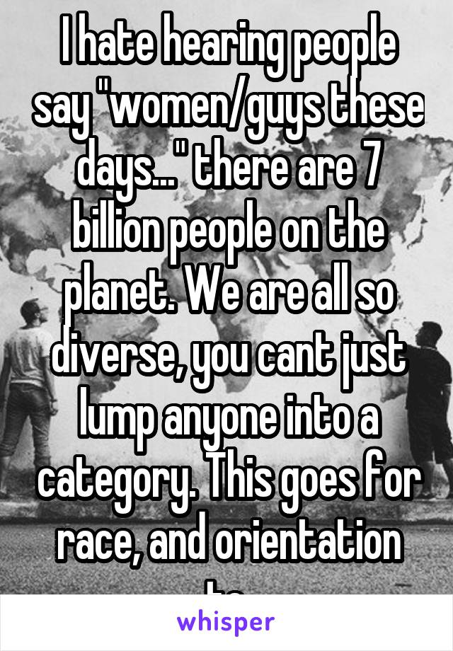 "I hate hearing people say ""women/guys these days..."" there are 7 billion people on the planet. We are all so diverse, you cant just lump anyone into a category. This goes for race, and orientation to."