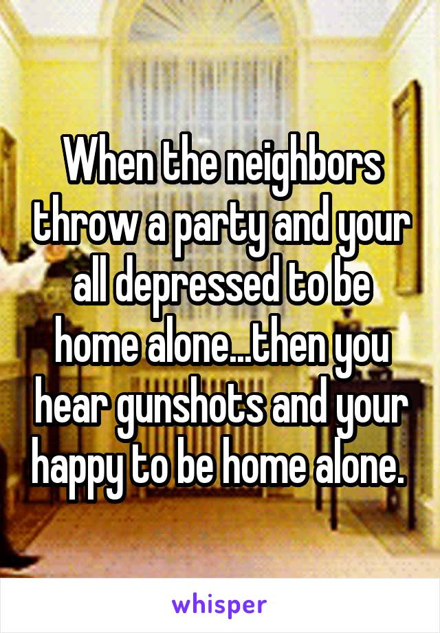 When the neighbors throw a party and your all depressed to be home alone...then you hear gunshots and your happy to be home alone.