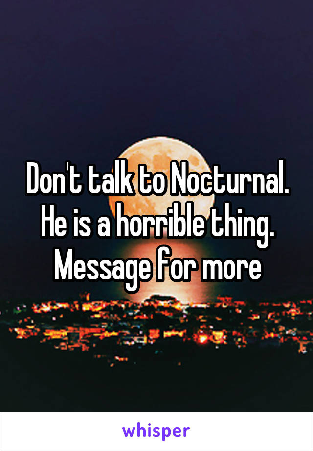 Don't talk to Nocturnal. He is a horrible thing. Message for more