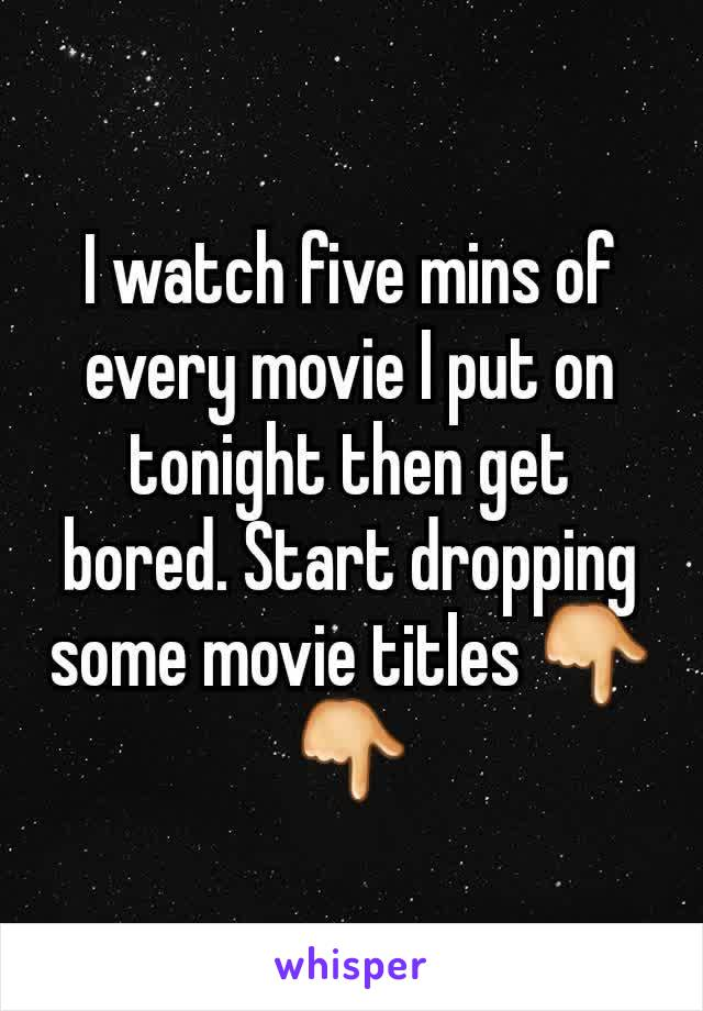 I watch five mins of every movie I put on tonight then get bored. Start dropping some movie titles 👇👇