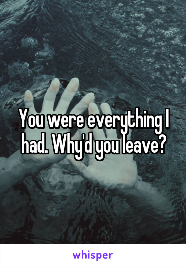 You were everything I had. Why'd you leave?