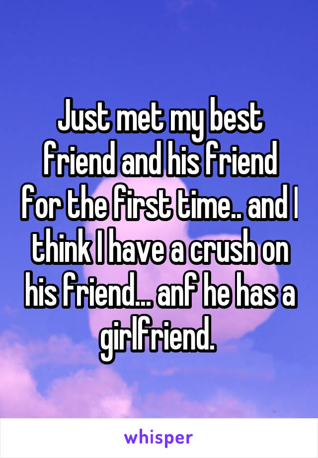Just met my best friend and his friend for the first time.. and I think I have a crush on his friend... anf he has a girlfriend.